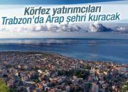Araplar Trabzon'a Kendi Şehirlerini Kuracak!